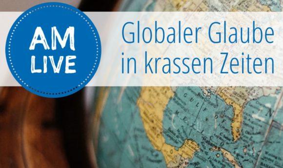 AM live – globaler Glaube in krassen Zeiten
